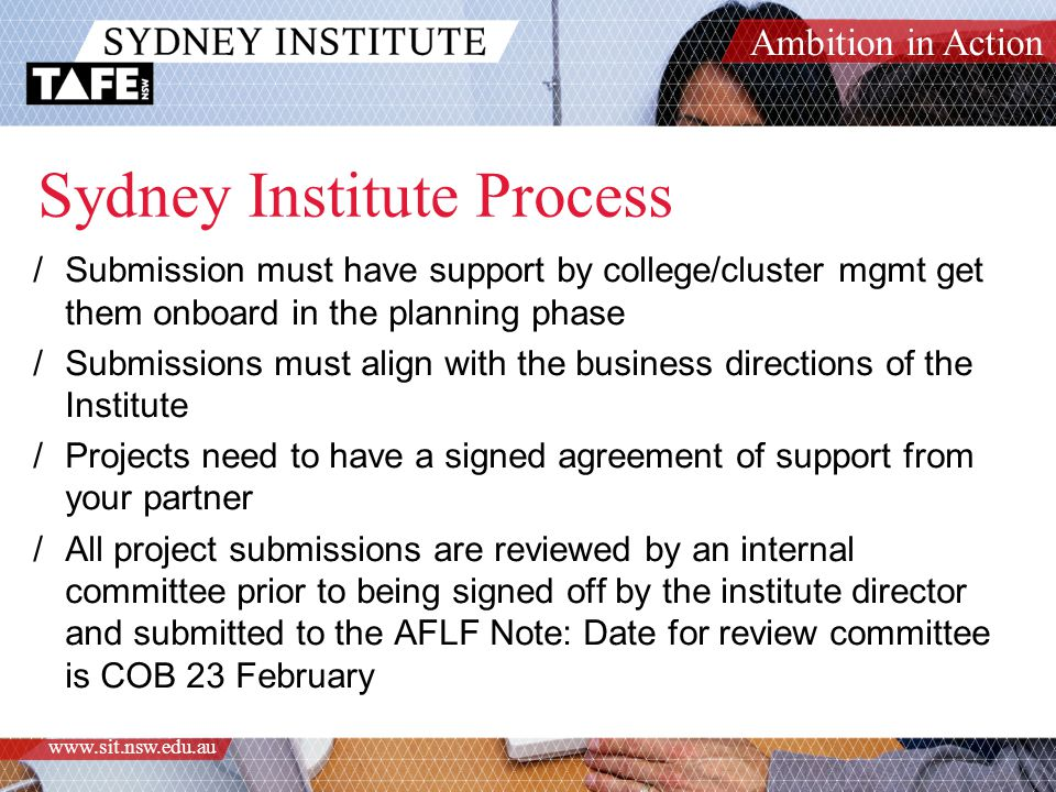 Ambition in Action www.sit.nsw.edu.au Sydney Institute Process /Submission must have support by college/cluster mgmt get them onboard in the planning phase /Submissions must align with the business directions of the Institute /Projects need to have a signed agreement of support from your partner /All project submissions are reviewed by an internal committee prior to being signed off by the institute director and submitted to the AFLF Note: Date for review committee is COB 23 February