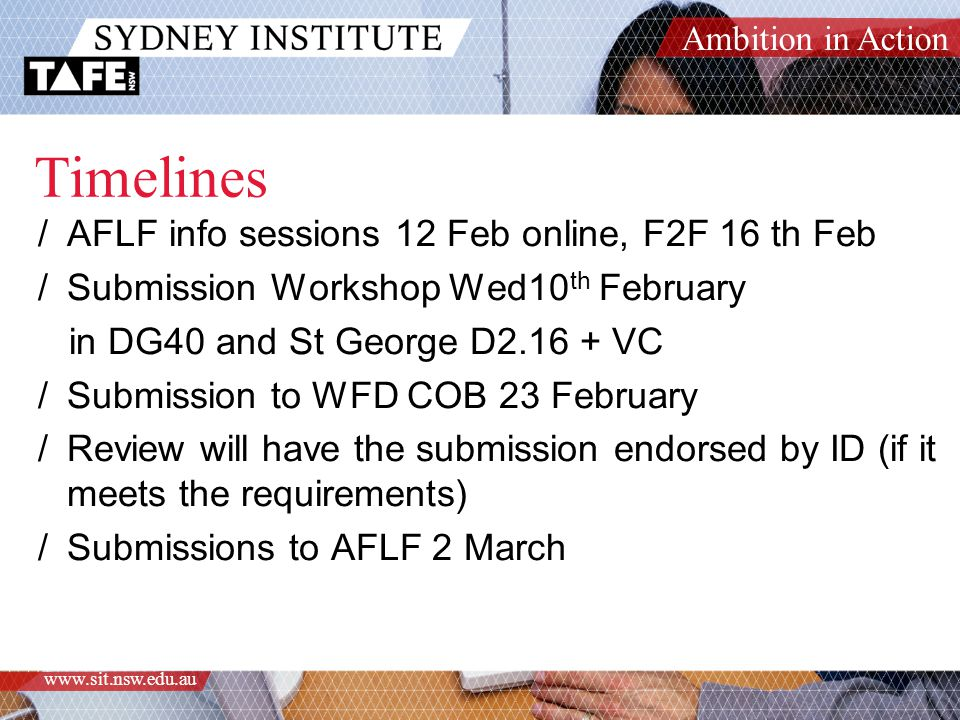 Ambition in Action www.sit.nsw.edu.au Timelines /AFLF info sessions 12 Feb online, F2F 16 th Feb /Submission Workshop Wed10 th February in DG40 and St George D2.16 + VC /Submission to WFD COB 23 February /Review will have the submission endorsed by ID (if it meets the requirements) /Submissions to AFLF 2 March