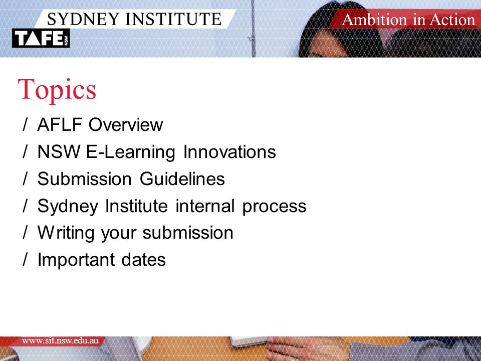 Ambition in Action www.sit.nsw.edu.au Topics /AFLF Overview /NSW E-Learning Innovations /Submission Guidelines /Sydney Institute internal process /Writing your submission /Important dates