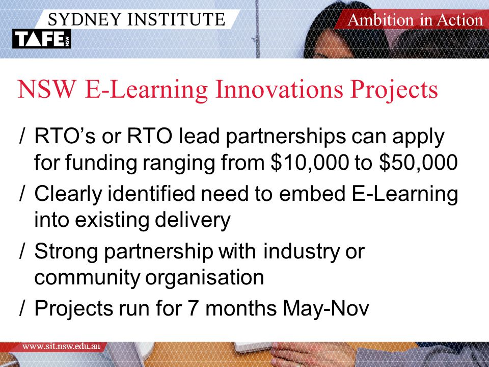 Ambition in Action www.sit.nsw.edu.au NSW E-Learning Innovations Projects /RTO's or RTO lead partnerships can apply for funding ranging from $10,000 to $50,000 /Clearly identified need to embed E-Learning into existing delivery /Strong partnership with industry or community organisation /Projects run for 7 months May-Nov