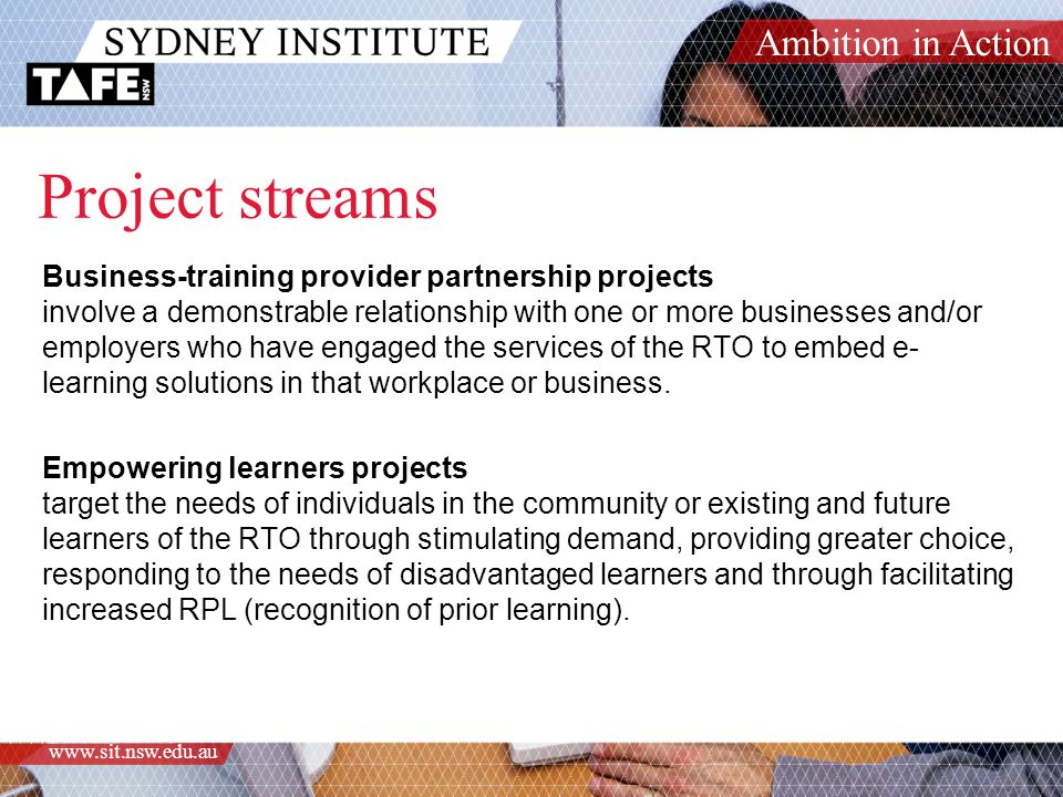 Ambition in Action www.sit.nsw.edu.au Project streams Business-training provider partnership projects involve a demonstrable relationship with one or more businesses and/or employers who have engaged the services of the RTO to embed e- learning solutions in that workplace or business.