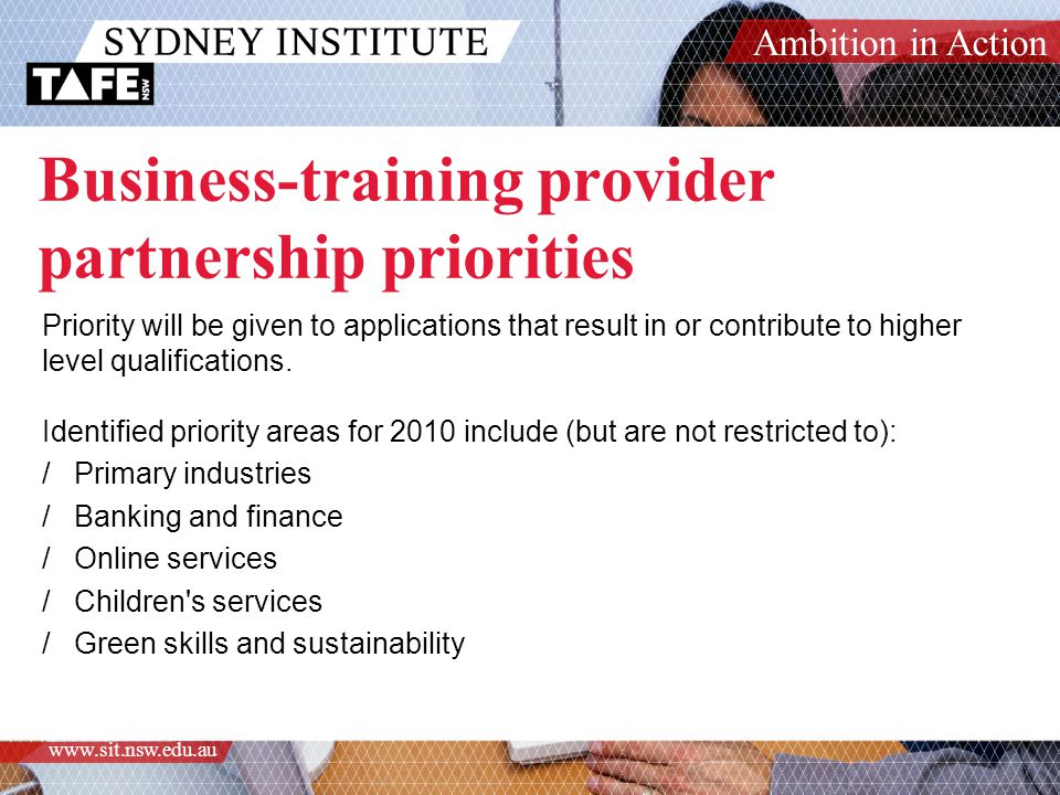 Ambition in Action www.sit.nsw.edu.au Business-training provider partnership priorities Priority will be given to applications that result in or contribute to higher level qualifications.