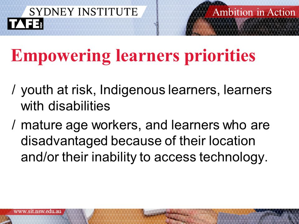 Ambition in Action www.sit.nsw.edu.au Empowering learners priorities /youth at risk, Indigenous learners, learners with disabilities /mature age workers, and learners who are disadvantaged because of their location and/or their inability to access technology.