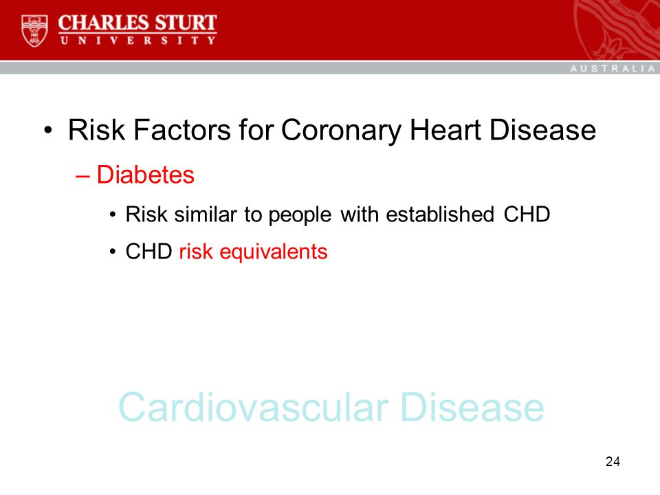 Cardiovascular Disease Risk Factors for Coronary Heart Disease –Diabetes Risk similar to people with established CHD CHD risk equivalents 24