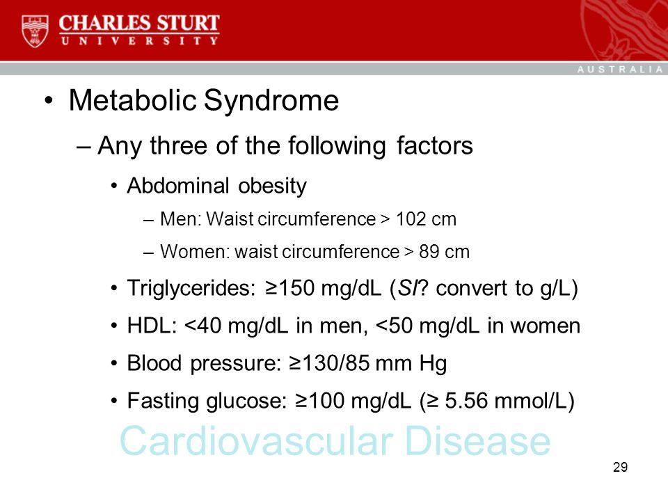 Cardiovascular Disease Metabolic Syndrome –Any three of the following factors Abdominal obesity –Men: Waist circumference > 102 cm –Women: waist circu