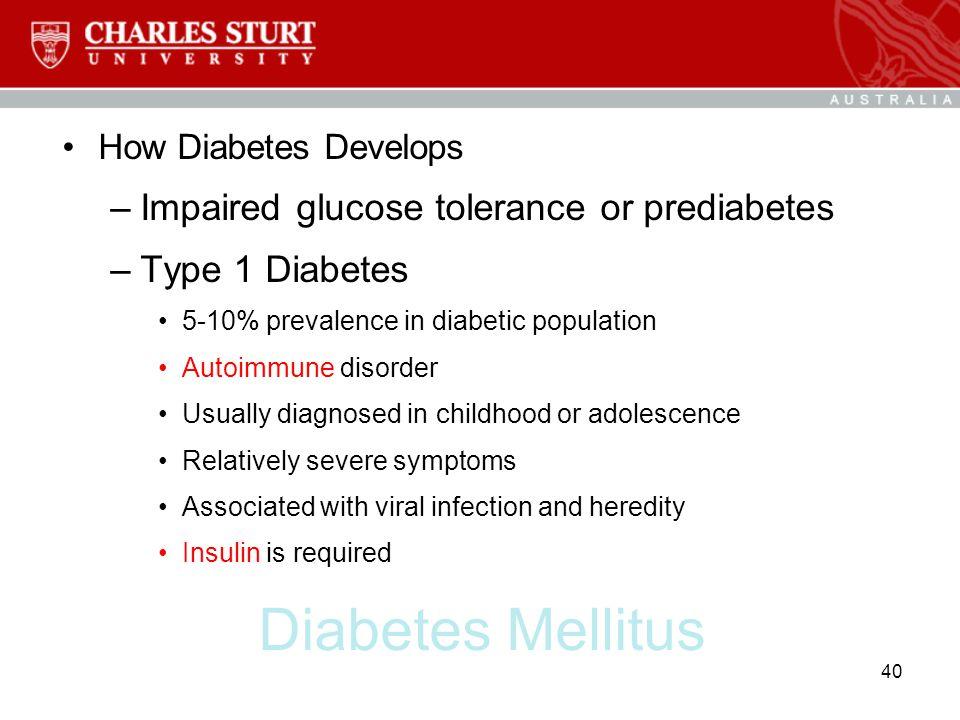 Diabetes Mellitus How Diabetes Develops –Impaired glucose tolerance or prediabetes –Type 1 Diabetes 5-10% prevalence in diabetic population Autoimmune