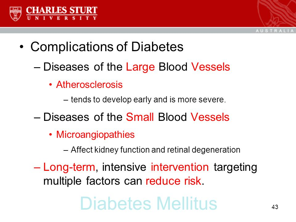 Diabetes Mellitus Complications of Diabetes –Diseases of the Large Blood Vessels Atherosclerosis –tends to develop early and is more severe. –Diseases