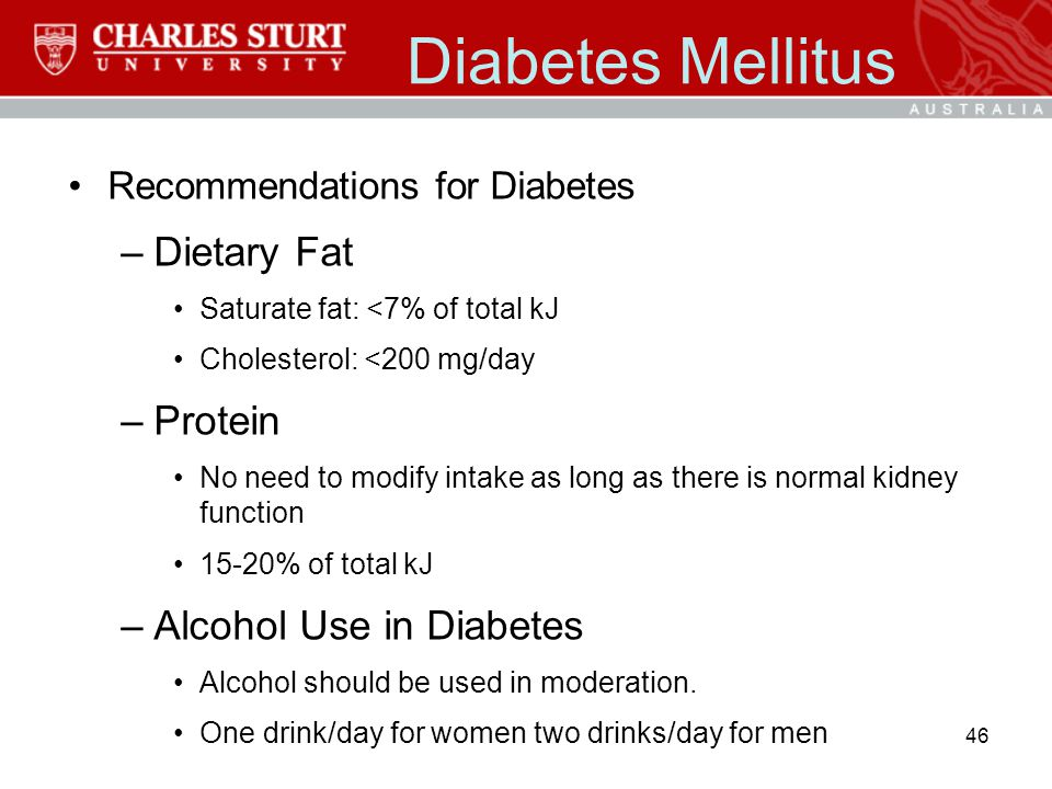 Diabetes Mellitus Recommendations for Diabetes –Dietary Fat Saturate fat: <7% of total kJ Cholesterol: <200 mg/day –Protein No need to modify intake a