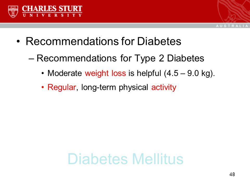 Diabetes Mellitus Recommendations for Diabetes –Recommendations for Type 2 Diabetes Moderate weight loss is helpful (4.5 – 9.0 kg). Regular, long-term