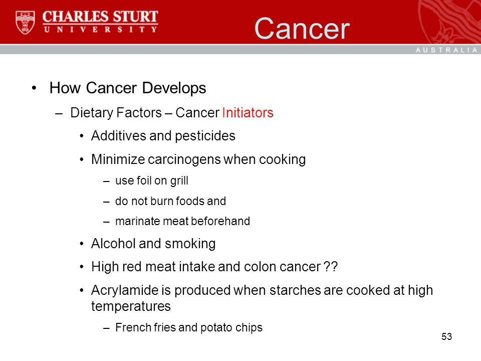 Cancer How Cancer Develops –Dietary Factors – Cancer Initiators Additives and pesticides Minimize carcinogens when cooking –use foil on grill –do not