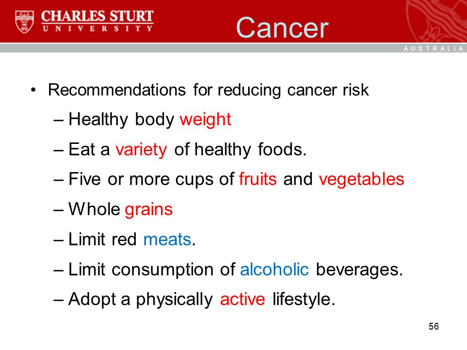 Cancer Recommendations for reducing cancer risk –Healthy body weight –Eat a variety of healthy foods. –Five or more cups of fruits and vegetables –Who