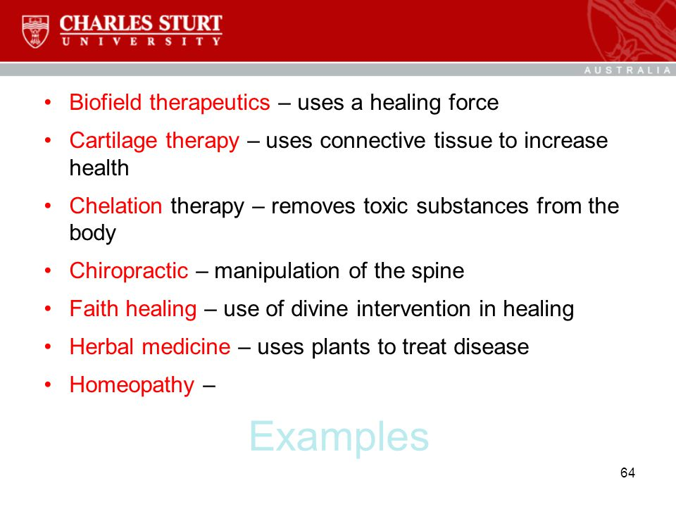 Examples Biofield therapeutics – uses a healing force Cartilage therapy – uses connective tissue to increase health Chelation therapy – removes toxic