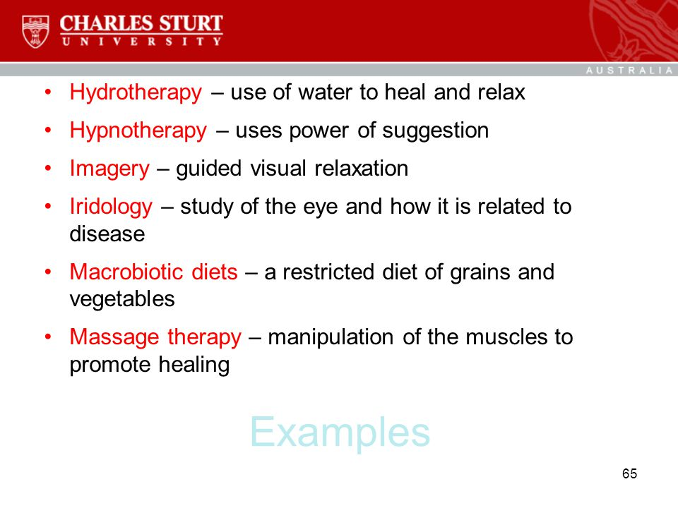 Examples Hydrotherapy – use of water to heal and relax Hypnotherapy – uses power of suggestion Imagery – guided visual relaxation Iridology – study of