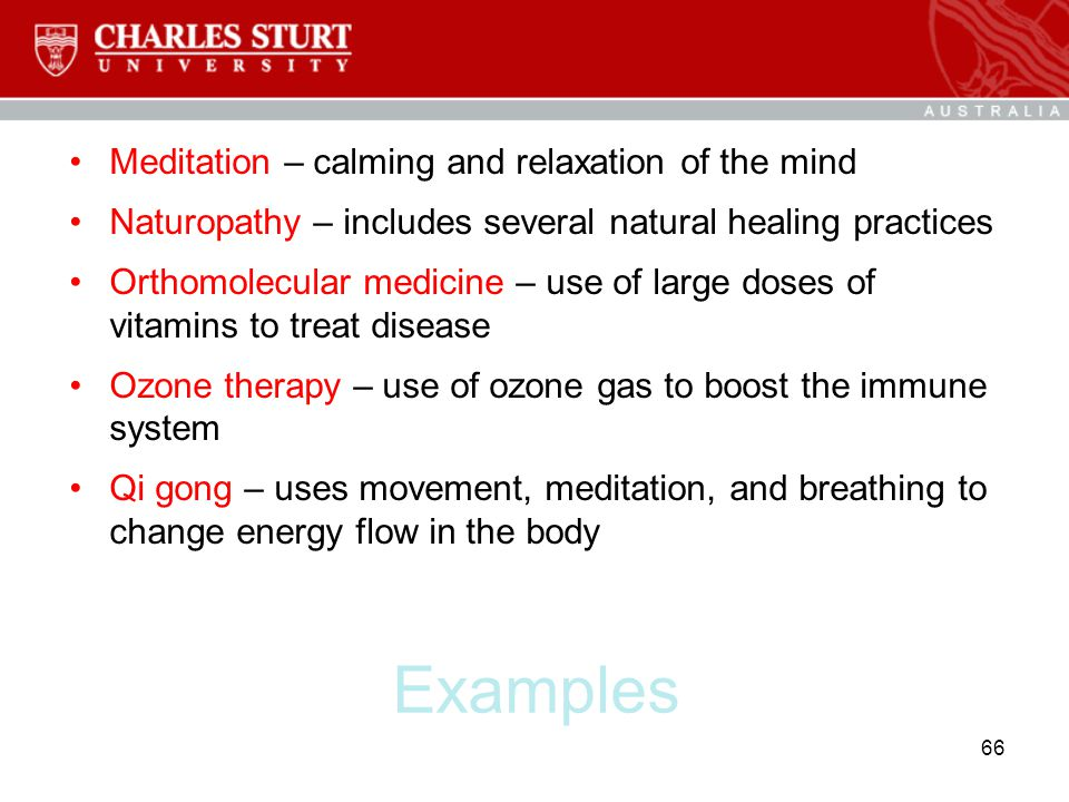 Examples Meditation – calming and relaxation of the mind Naturopathy – includes several natural healing practices Orthomolecular medicine – use of lar