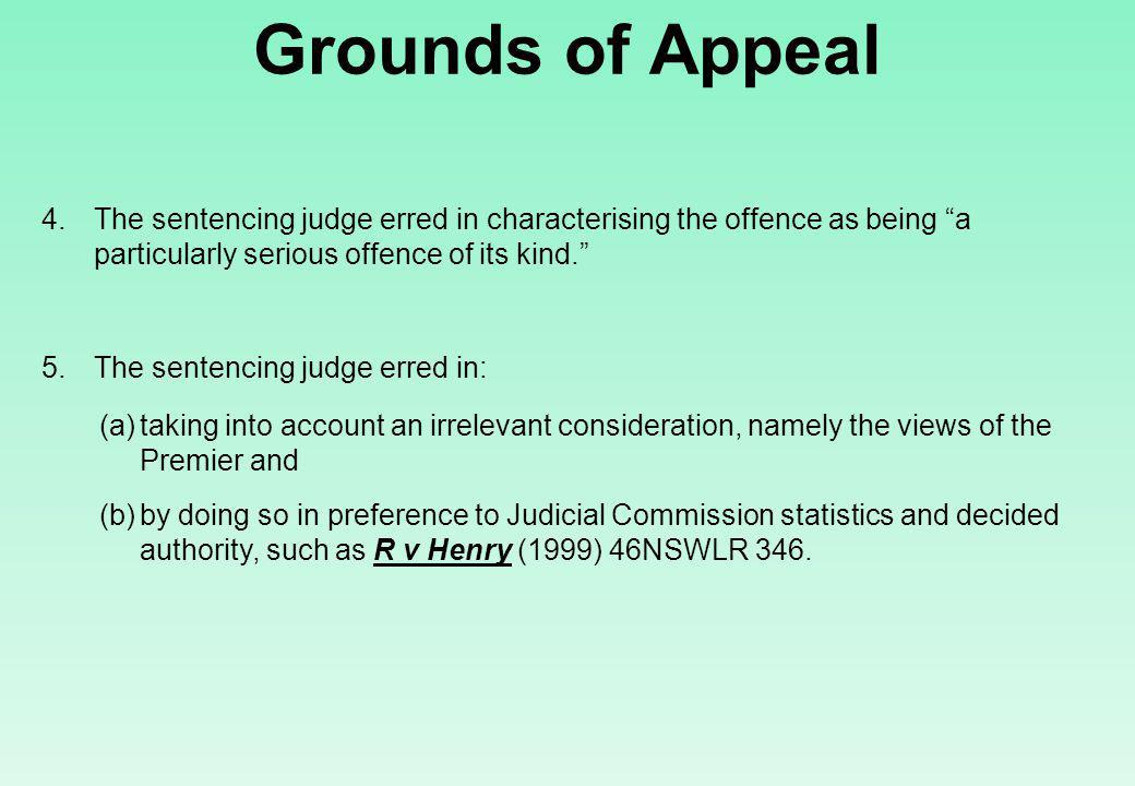 Grounds of Appeal 4.The sentencing judge erred in characterising the offence as being a particularly serious offence of its kind. 5.The sentencing judge erred in: (a)taking into account an irrelevant consideration, namely the views of the Premier and (b)by doing so in preference to Judicial Commission statistics and decided authority, such as R v Henry (1999) 46NSWLR 346.
