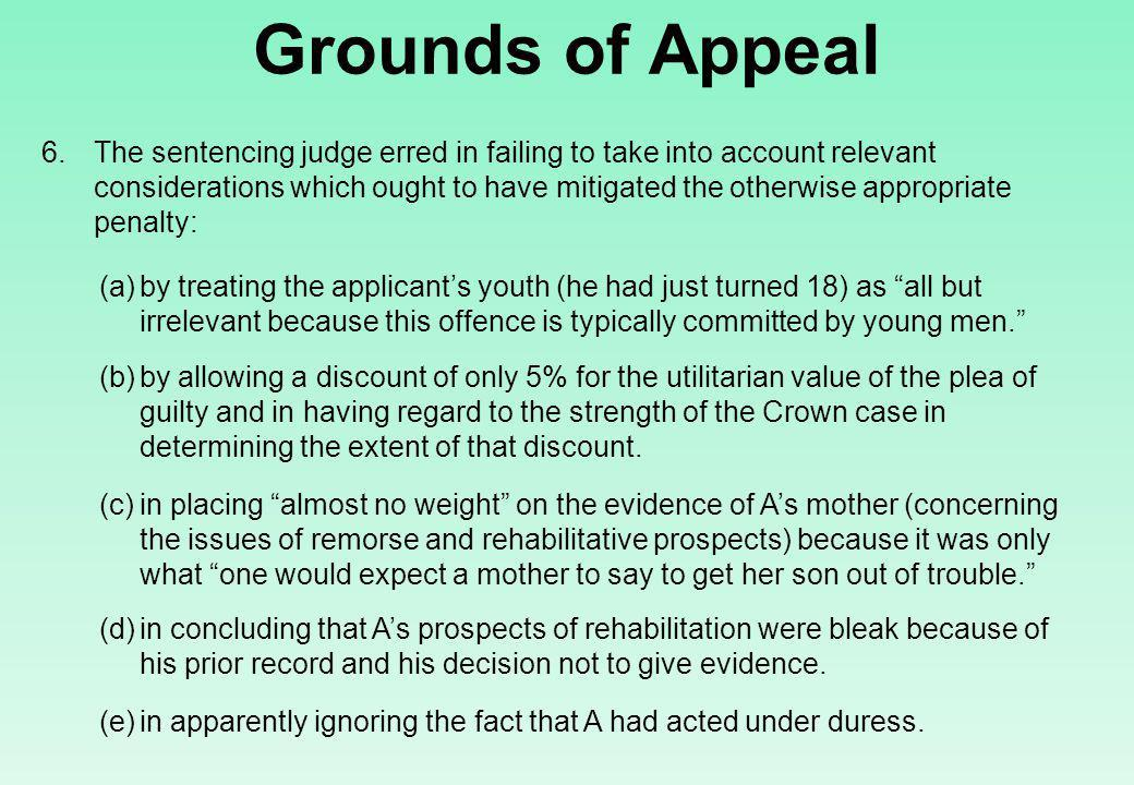 Grounds of Appeal 6.The sentencing judge erred in failing to take into account relevant considerations which ought to have mitigated the otherwise appropriate penalty: (a)by treating the applicant's youth (he had just turned 18) as all but irrelevant because this offence is typically committed by young men. (b)by allowing a discount of only 5% for the utilitarian value of the plea of guilty and in having regard to the strength of the Crown case in determining the extent of that discount.