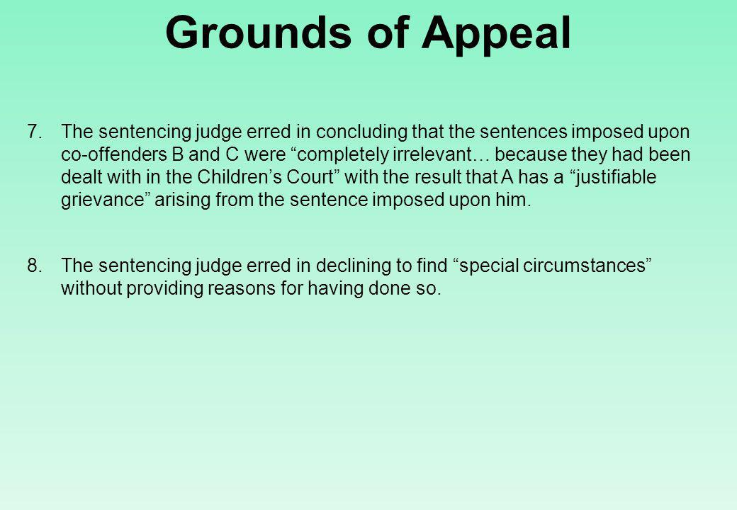 Grounds of Appeal 7.The sentencing judge erred in concluding that the sentences imposed upon co-offenders B and C were completely irrelevant… because they had been dealt with in the Children's Court with the result that A has a justifiable grievance arising from the sentence imposed upon him.