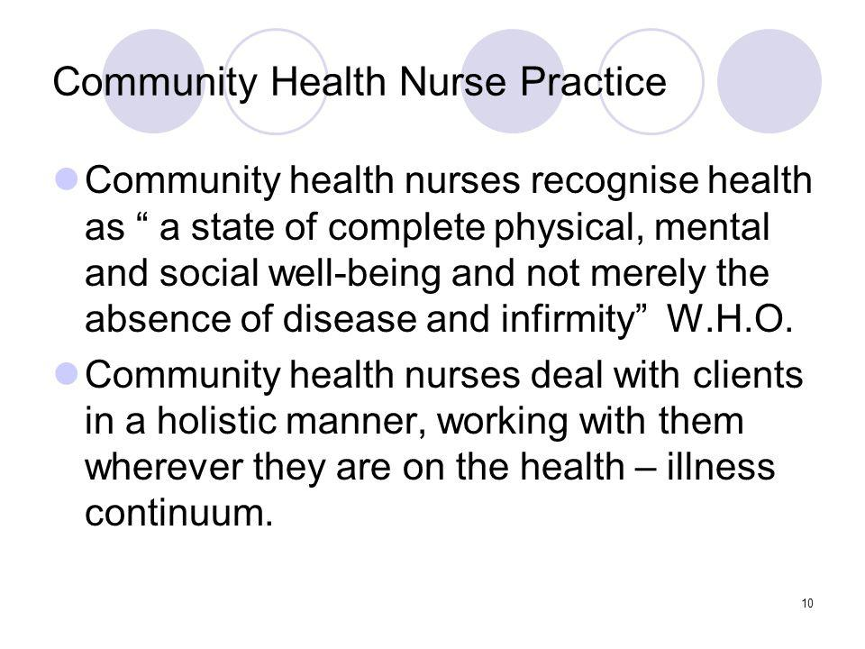 10 Community Health Nurse Practice Community health nurses recognise health as a state of complete physical, mental and social well-being and not merely the absence of disease and infirmity W.H.O.