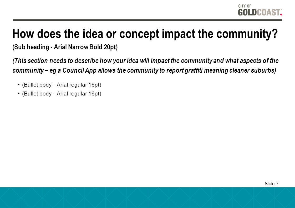 Slide 7 How does the idea or concept impact the community? (Sub heading - Arial Narrow Bold 20pt) (This section needs to describe how your idea will i