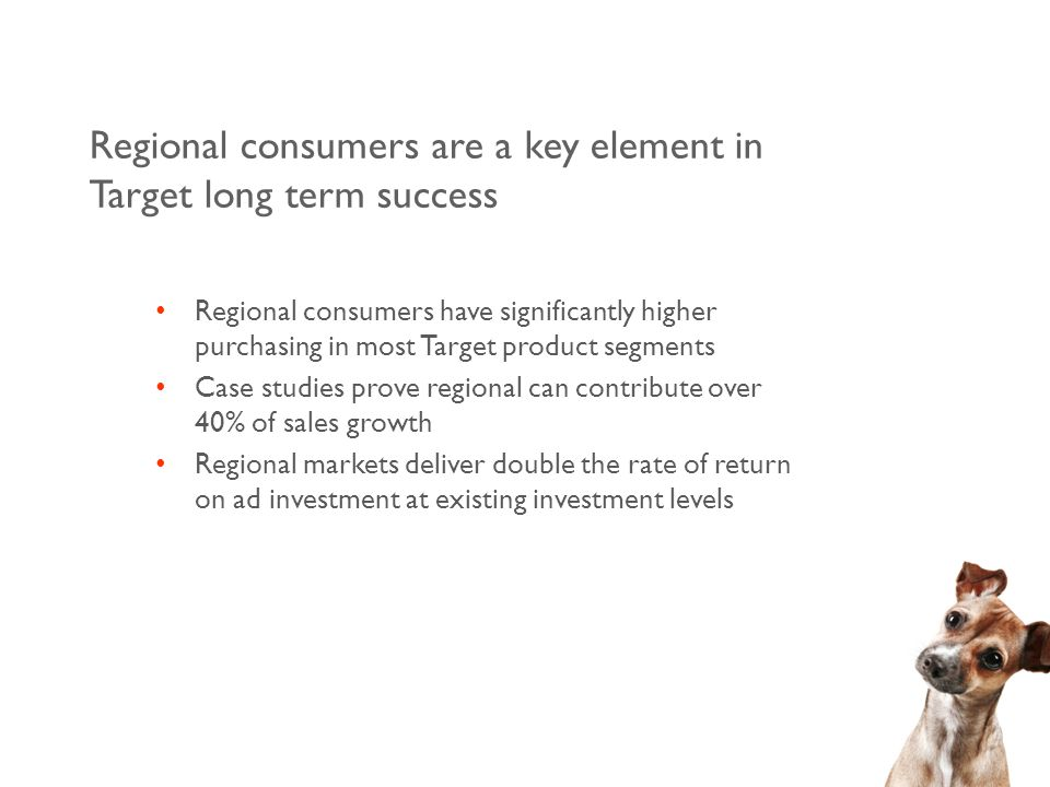 Regional consumers are a key element in Target long term success Regional consumers have significantly higher purchasing in most Target product segments Case studies prove regional can contribute over 40% of sales growth Regional markets deliver double the rate of return on ad investment at existing investment levels