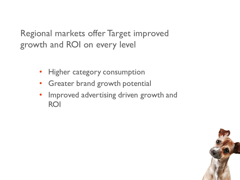 Regional markets offer Target improved growth and ROI on every level Higher category consumption Greater brand growth potential Improved advertising driven growth and ROI