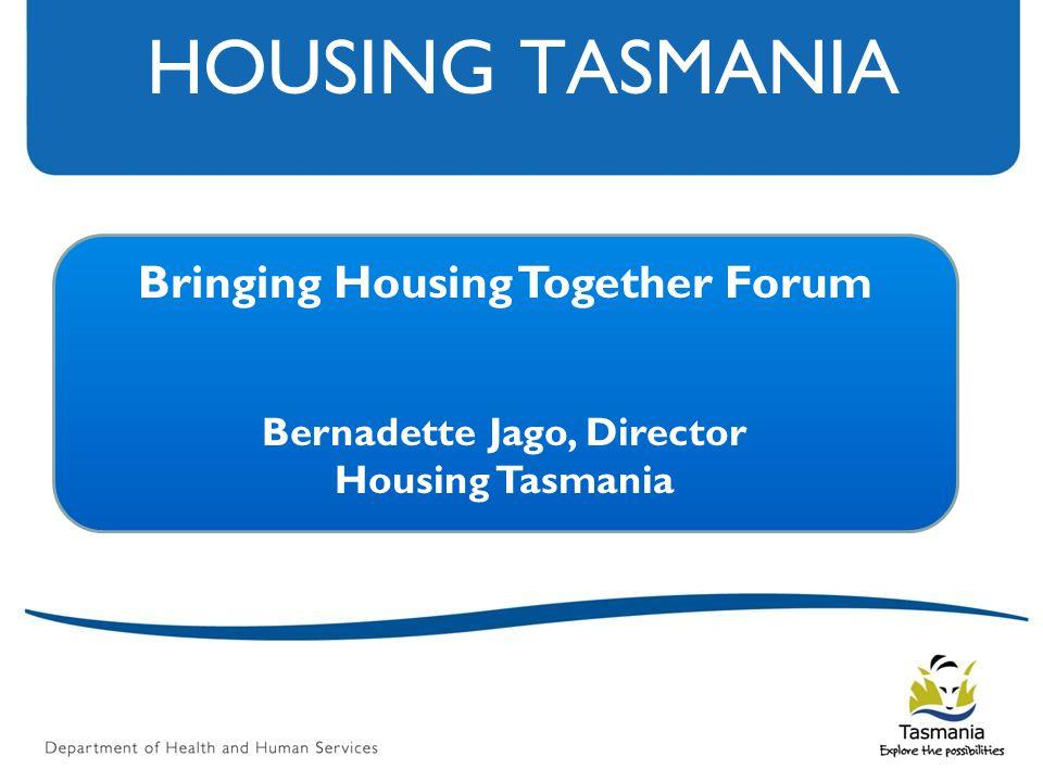 HOUSING TASMANIA Bringing Housing Together Forum Bernadette Jago, Director Housing Tasmania