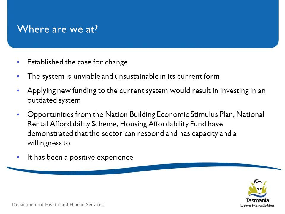 Where are we at? Established the case for change The system is unviable and unsustainable in its current form Applying new funding to the current syst