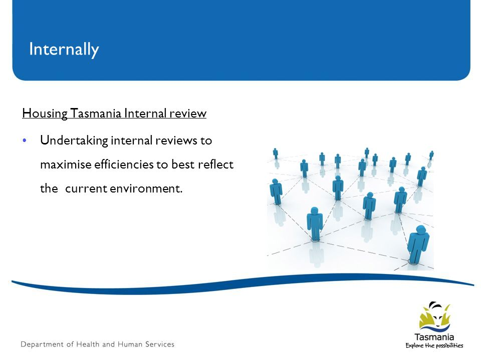 Internally Housing Tasmania Internal review Undertaking internal reviews to maximise efficiencies to best reflect the current environment.