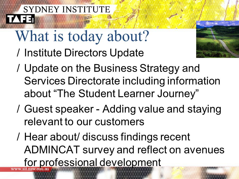 www.sit.nsw.edu.au /Institute Directors Update /Update on the Business Strategy and Services Directorate including information about The Student Learner Journey /Guest speaker - Adding value and staying relevant to our customers /Hear about/ discuss findings recent ADMINCAT survey and reflect on avenues for professional development What is today about