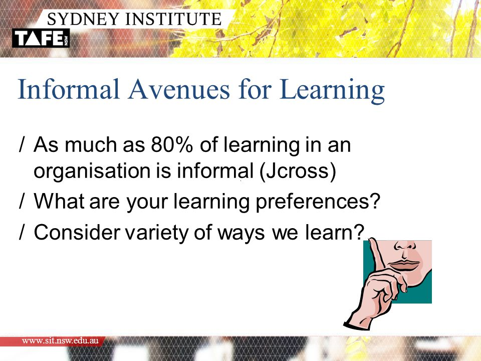 www.sit.nsw.edu.au Informal Avenues for Learning /As much as 80% of learning in an organisation is informal (Jcross) /What are your learning preferences.