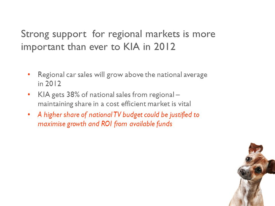 Regional car sales will grow above the national average in 2012 KIA gets 38% of national sales from regional – maintaining share in a cost efficient market is vital A higher share of national TV budget could be justified to maximise growth and ROI from available funds Strong support for regional markets is more important than ever to KIA in 2012