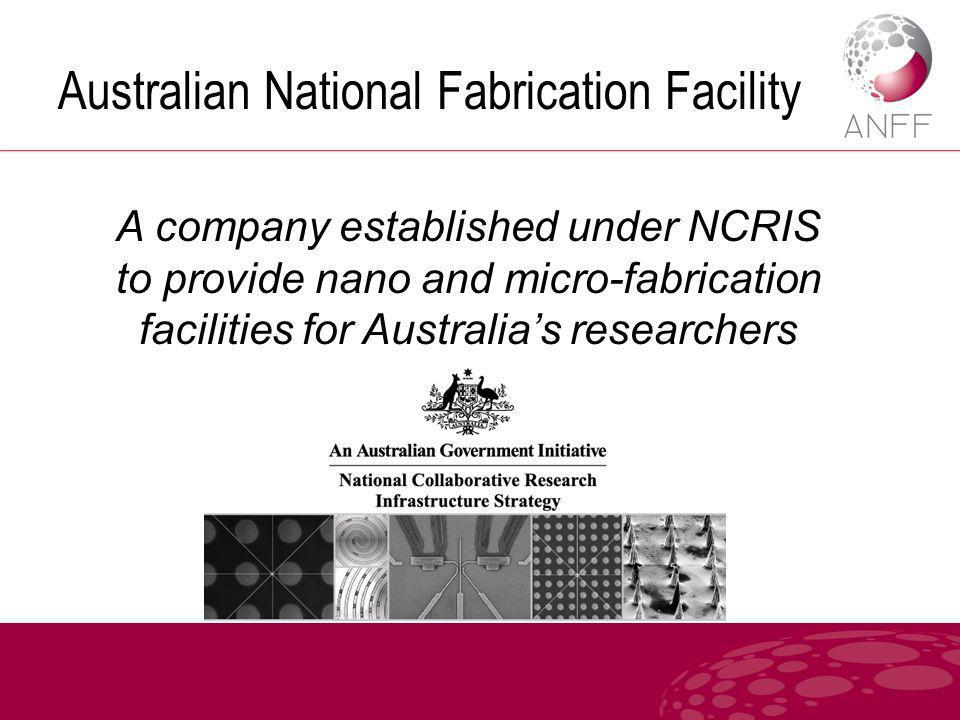 Australian National Fabrication Facility A company established under NCRIS to provide nano and micro-fabrication facilities for Australia's researchers