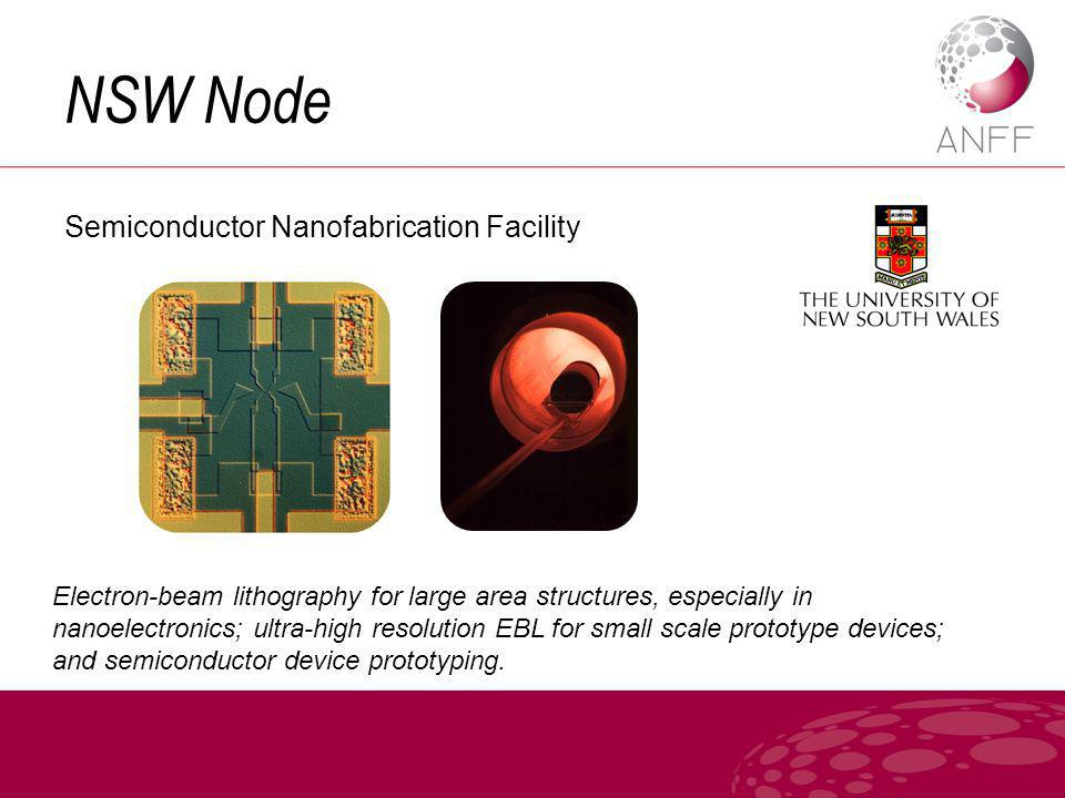 NSW Node Semiconductor Nanofabrication Facility Electron-beam lithography for large area structures, especially in nanoelectronics; ultra-high resolution EBL for small scale prototype devices; and semiconductor device prototyping.