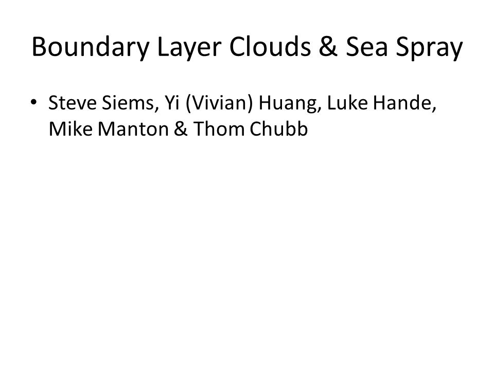 Boundary Layer Clouds & Sea Spray Steve Siems, Yi (Vivian) Huang, Luke Hande, Mike Manton & Thom Chubb