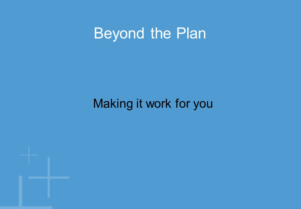 Making it work for you Beyond the Plan