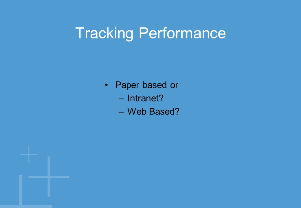 Tracking Performance Paper based or –Intranet? –Web Based?