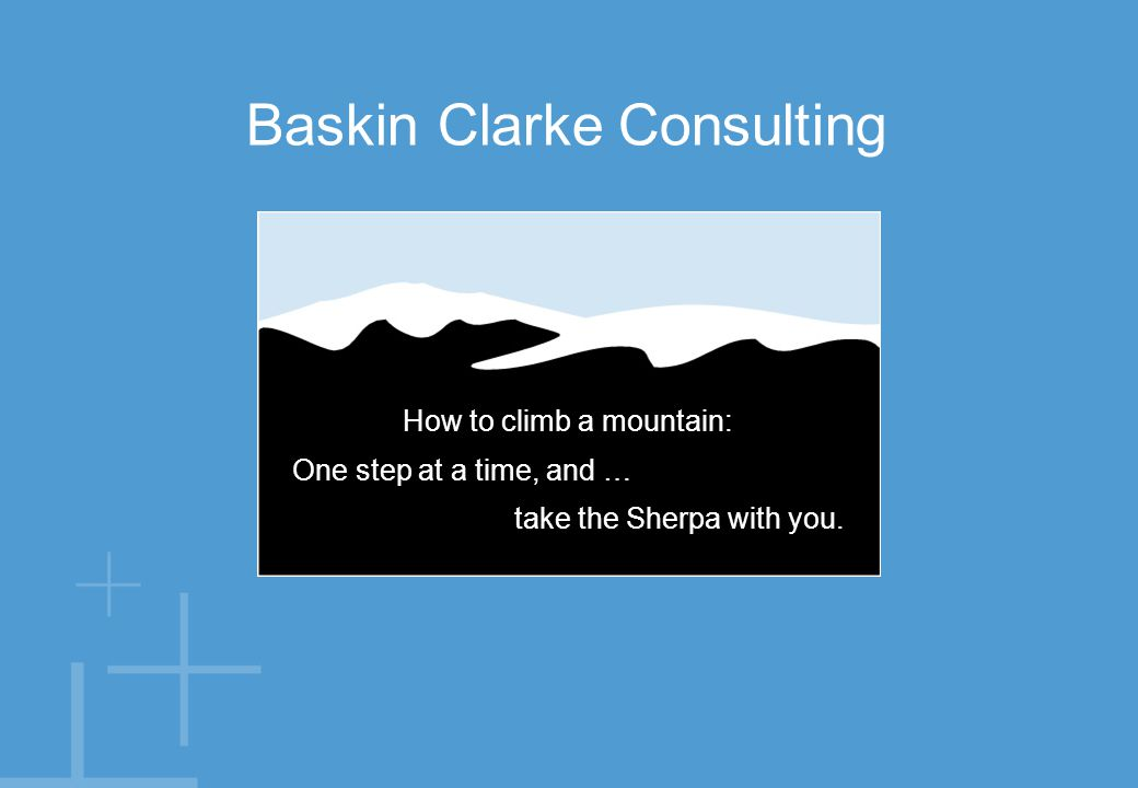 Baskin Clarke Consulting How to climb a mountain: One step at a time, and … take the Sherpa with you.