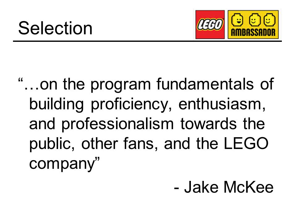 Selection …on the program fundamentals of building proficiency, enthusiasm, and professionalism towards the public, other fans, and the LEGO company - Jake McKee