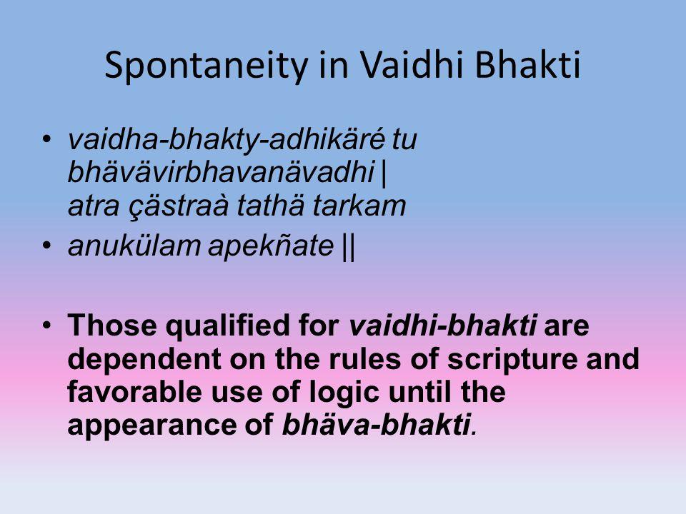 Spontaneity in Vaidhi Bhakti vaidha-bhakty-adhikäré tu bhävävirbhavanävadhi | atra çästraà tathä tarkam anukülam apekñate || Those qualified for vaidh