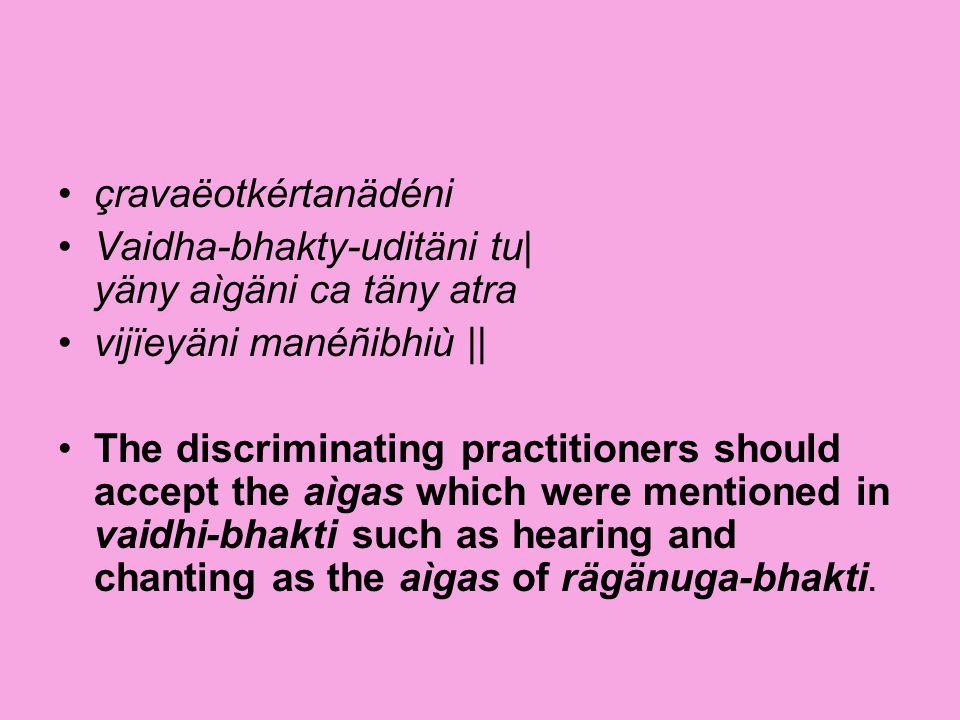 çravaëotkértanädéni Vaidha-bhakty-uditäni tu| yäny aìgäni ca täny atra vijïeyäni manéñibhiù || The discriminating practitioners should accept the aìga