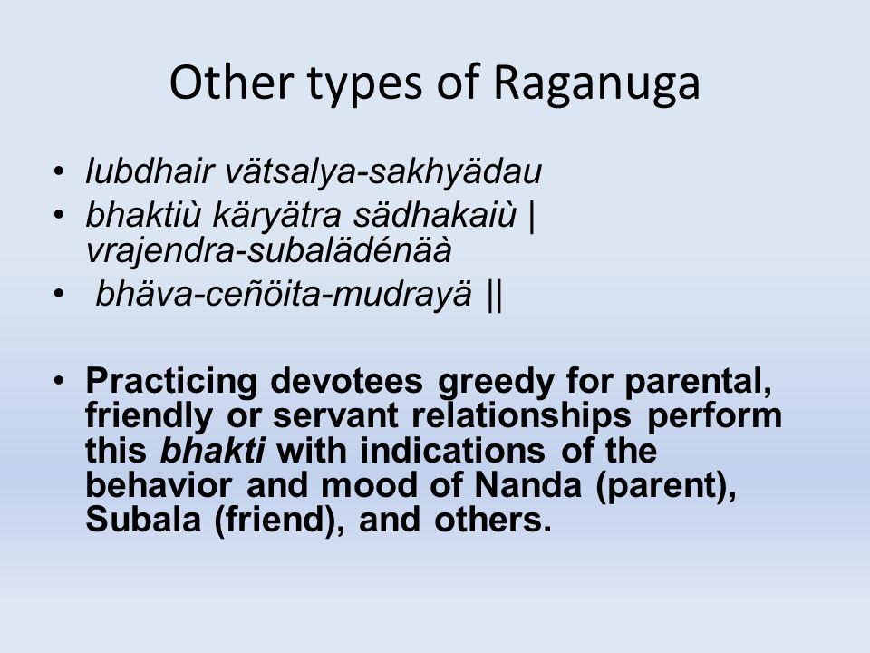 Other types of Raganuga lubdhair vätsalya-sakhyädau bhaktiù käryätra sädhakaiù | vrajendra-subalädénäà bhäva-ceñöita-mudrayä || Practicing devotees gr
