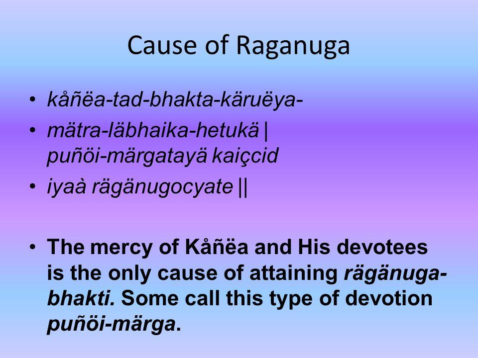 Cause of Raganuga kåñëa-tad-bhakta-käruëya- mätra-läbhaika-hetukä | puñöi-märgatayä kaiçcid iyaà rägänugocyate || The mercy of Kåñëa and His devotees