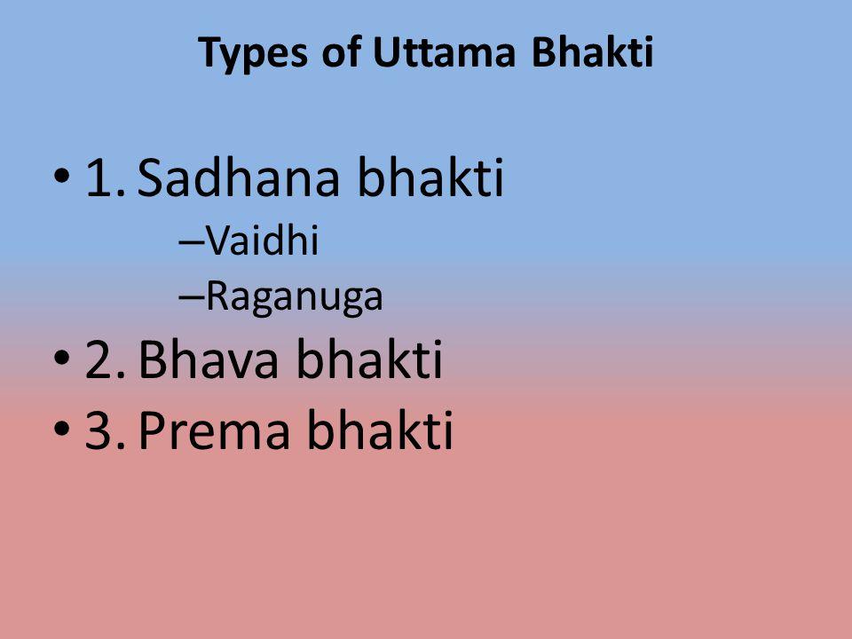 Types of Uttama Bhakti 1.Sadhana bhakti – Vaidhi – Raganuga 2.Bhava bhakti 3.Prema bhakti