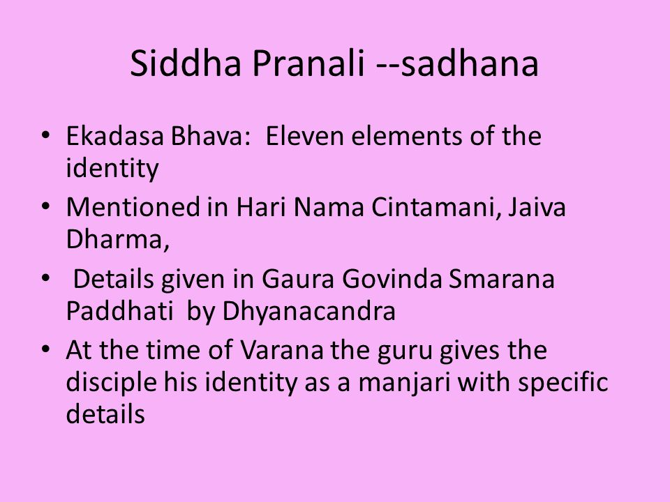 Siddha Pranali --sadhana Ekadasa Bhava: Eleven elements of the identity Mentioned in Hari Nama Cintamani, Jaiva Dharma, Details given in Gaura Govinda Smarana Paddhati by Dhyanacandra At the time of Varana the guru gives the disciple his identity as a manjari with specific details