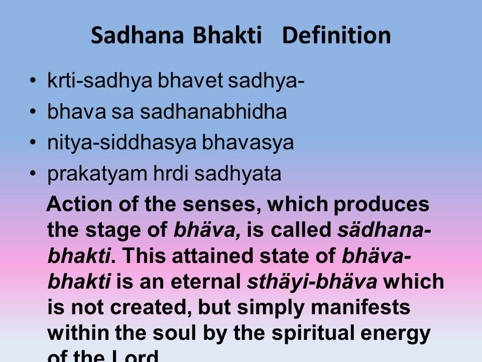 Sadhana Bhakti Definition krti-sadhya bhavet sadhya- bhava sa sadhanabhidha nitya-siddhasya bhavasya prakatyam hrdi sadhyata Action of the senses, whi