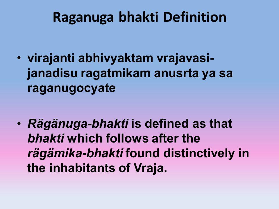Raganuga bhakti Definition virajanti abhivyaktam vrajavasi- janadisu ragatmikam anusrta ya sa raganugocyate Rägänuga-bhakti is defined as that bhakti