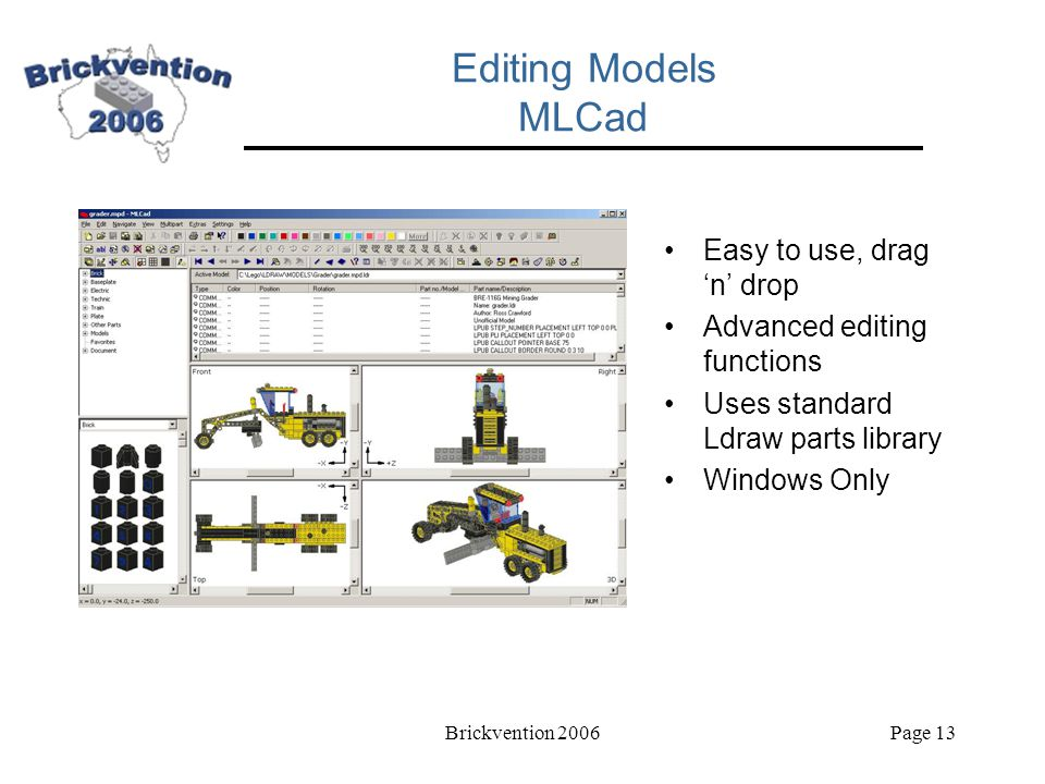 Brickvention 2006Page 13 Editing Models MLCad Easy to use, drag 'n' drop Advanced editing functions Uses standard Ldraw parts library Windows Only