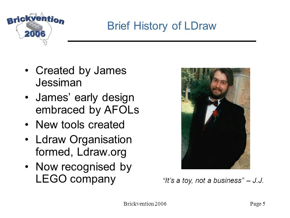 Brickvention 2006Page 5 Brief History of LDraw Created by James Jessiman James' early design embraced by AFOLs New tools created Ldraw Organisation formed, Ldraw.org Now recognised by LEGO company It's a toy, not a business – J.J.