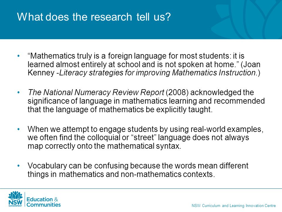 "NSW Curriculum and Learning Innovation Centre What does the research tell us? ""Mathematics truly is a foreign language for most students: it is learne"