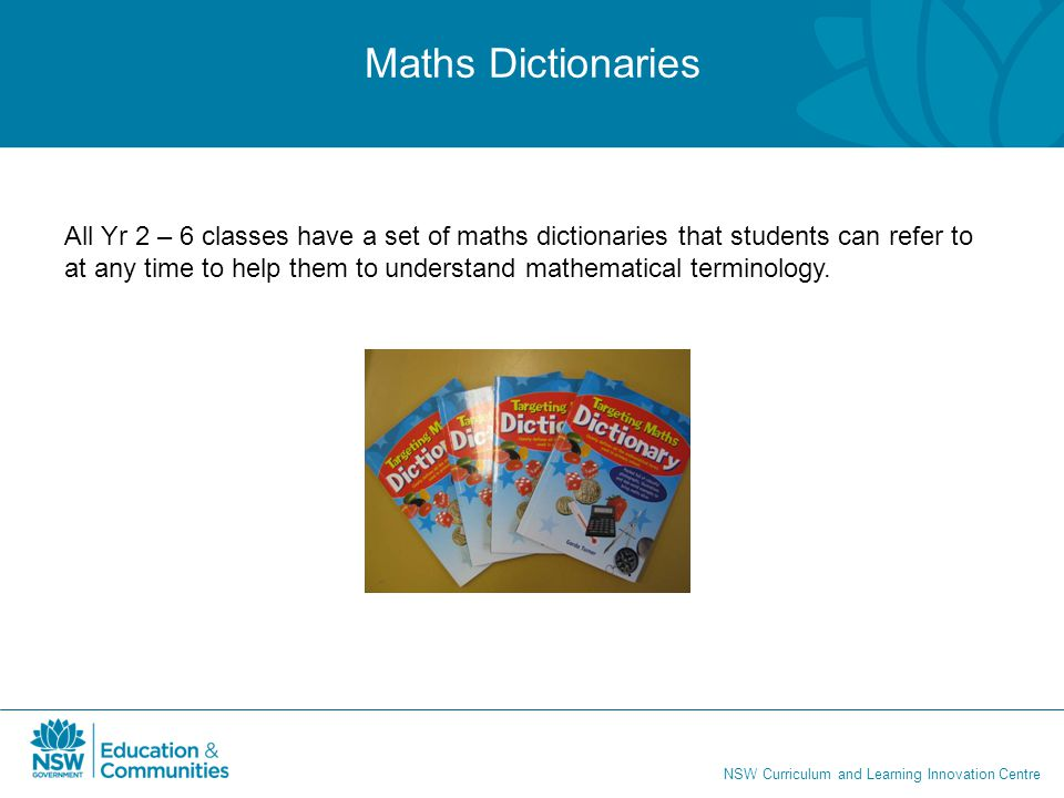 NSW Curriculum and Learning Innovation Centre Maths Dictionaries All Yr 2 – 6 classes have a set of maths dictionaries that students can refer to at a